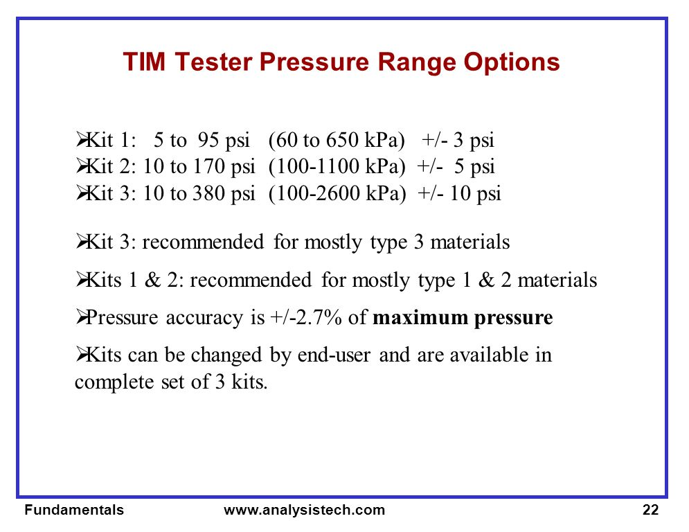 Fundamentals   TIM Tester Pressure Range Options Kit 1: 5 to 95 psi (60 to 650 kPa) +/- 3 psi Kit 2: 10 to 170 psi ( kPa) +/- 5 psi Kit 3: 10 to 380 psi ( kPa) +/- 10 psi Kit 3: recommended for mostly type 3 materials Kits 1 & 2: recommended for mostly type 1 & 2 materials Pressure accuracy is +/-2.7% of maximum pressure Kits can be changed by end-user and are available in complete set of 3 kits.