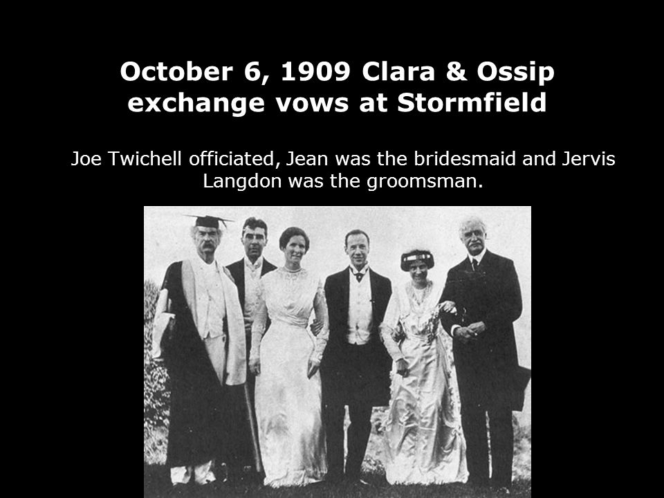 October 6, 1909 Clara & Ossip exchange vows at Stormfield Joe Twichell officiated, Jean was the bridesmaid and Jervis Langdon was the groomsman.