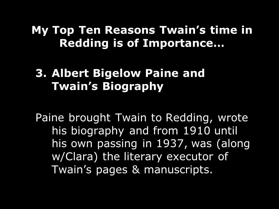 My Top Ten Reasons Twains time in Redding is of Importance… 3.Albert Bigelow Paine and Twains Biography Paine brought Twain to Redding, wrote his biography and from 1910 until his own passing in 1937, was (along w/Clara) the literary executor of Twains pages & manuscripts.
