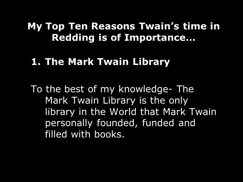 My Top Ten Reasons Twains time in Redding is of Importance… 1.The Mark Twain Library To the best of my knowledge- The Mark Twain Library is the only library in the World that Mark Twain personally founded, funded and filled with books.