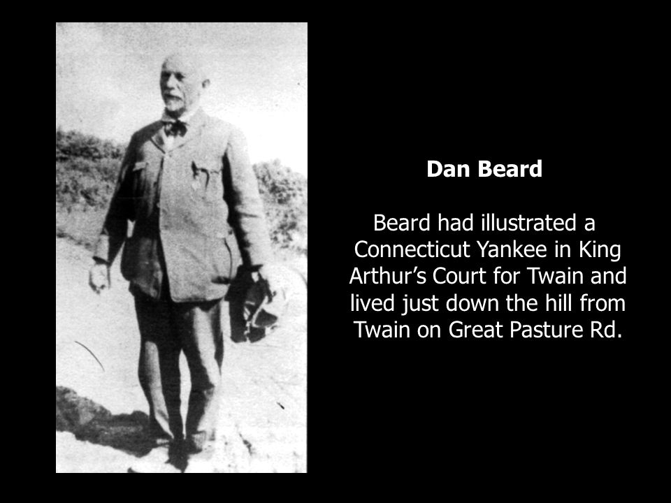 Dan Beard Beard had illustrated a Connecticut Yankee in King Arthurs Court for Twain and lived just down the hill from Twain on Great Pasture Rd.