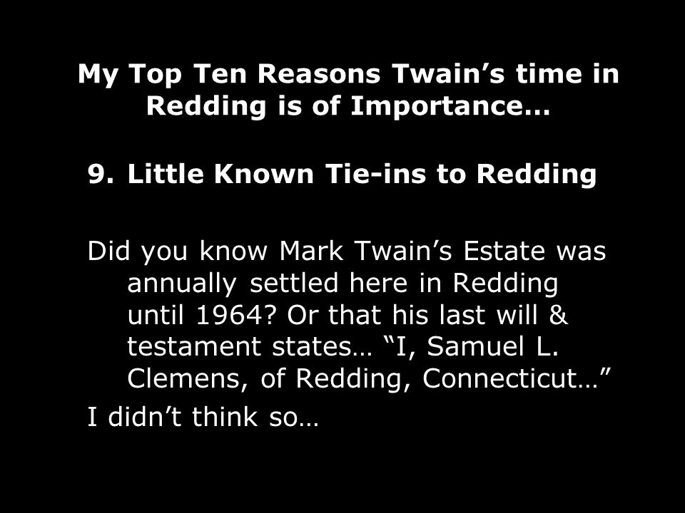 My Top Ten Reasons Twains time in Redding is of Importance… 9.Little Known Tie-ins to Redding Did you know Mark Twains Estate was annually settled here in Redding until 1964.
