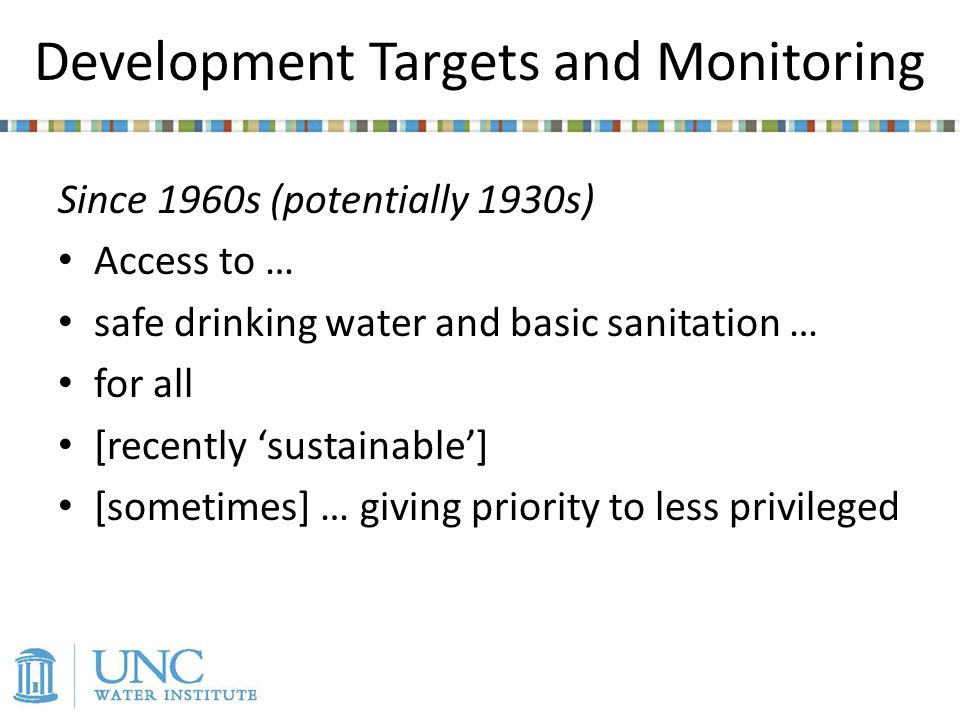 Development Targets and Monitoring Since 1960s (potentially 1930s) Access to … safe drinking water and basic sanitation … for all [recently sustainable] [sometimes] … giving priority to less privileged