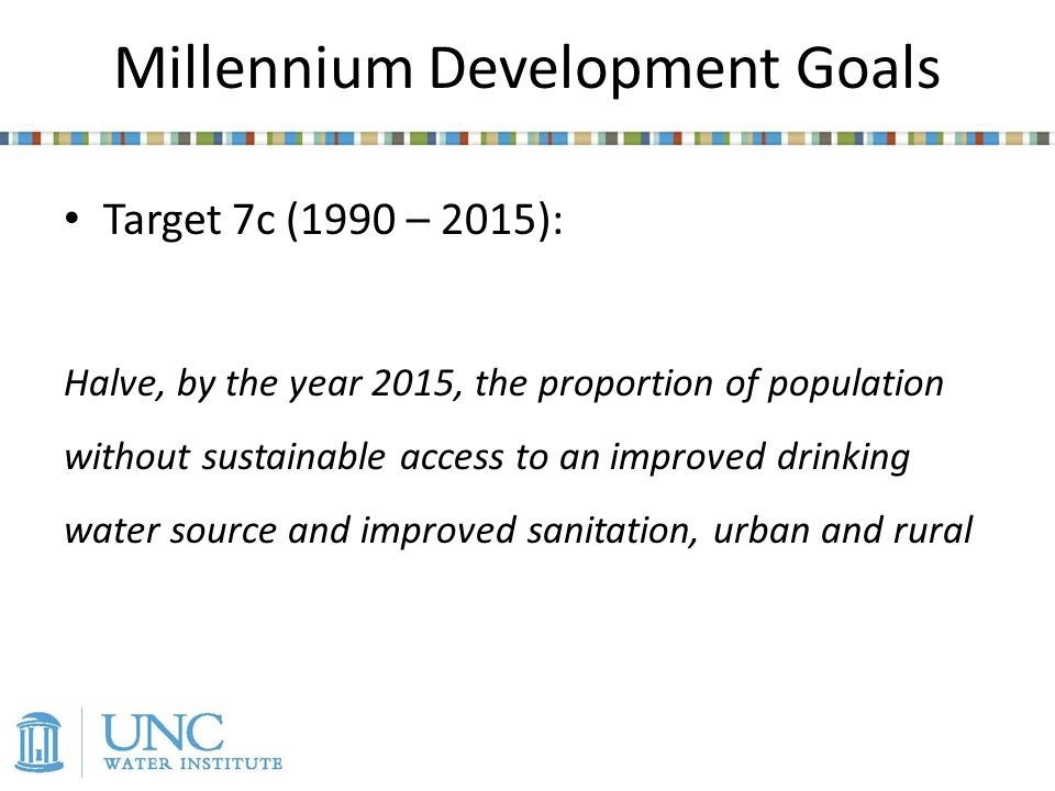 Millennium Development Goals Target 7c (1990 – 2015): Halve, by the year 2015, the proportion of population without sustainable access to an improved drinking water source and improved sanitation, urban and rural