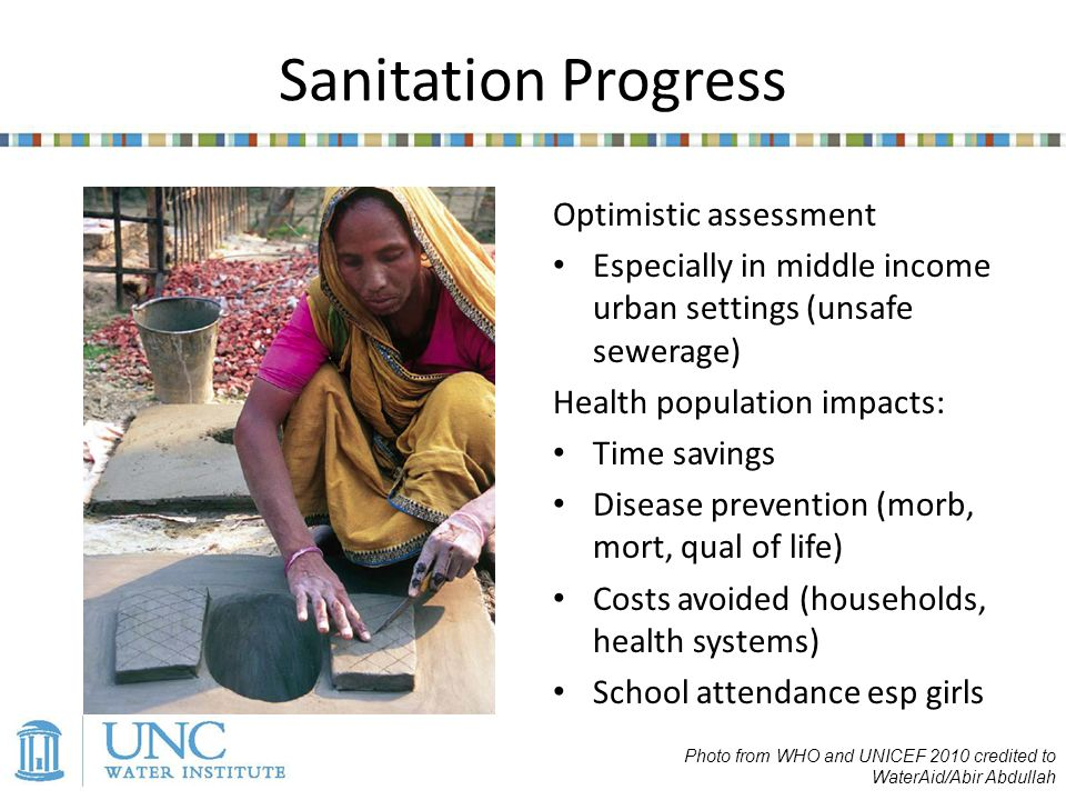 Sanitation Progress Optimistic assessment Especially in middle income urban settings (unsafe sewerage) Health population impacts: Time savings Disease prevention (morb, mort, qual of life) Costs avoided (households, health systems) School attendance esp girls Photo from WHO and UNICEF 2010 credited to WaterAid/Abir Abdullah