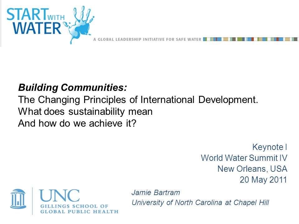 Jamie Bartram University of North Carolina at Chapel Hill Keynote I World Water Summit IV New Orleans, USA 20 May 2011 Building Communities: The Changing Principles of International Development.