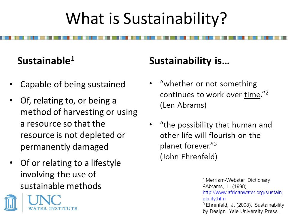 Sustainable 1 Capable of being sustained Of, relating to, or being a method of harvesting or using a resource so that the resource is not depleted or permanently damaged Of or relating to a lifestyle involving the use of sustainable methods Sustainability is… whether or not something continues to work over time.