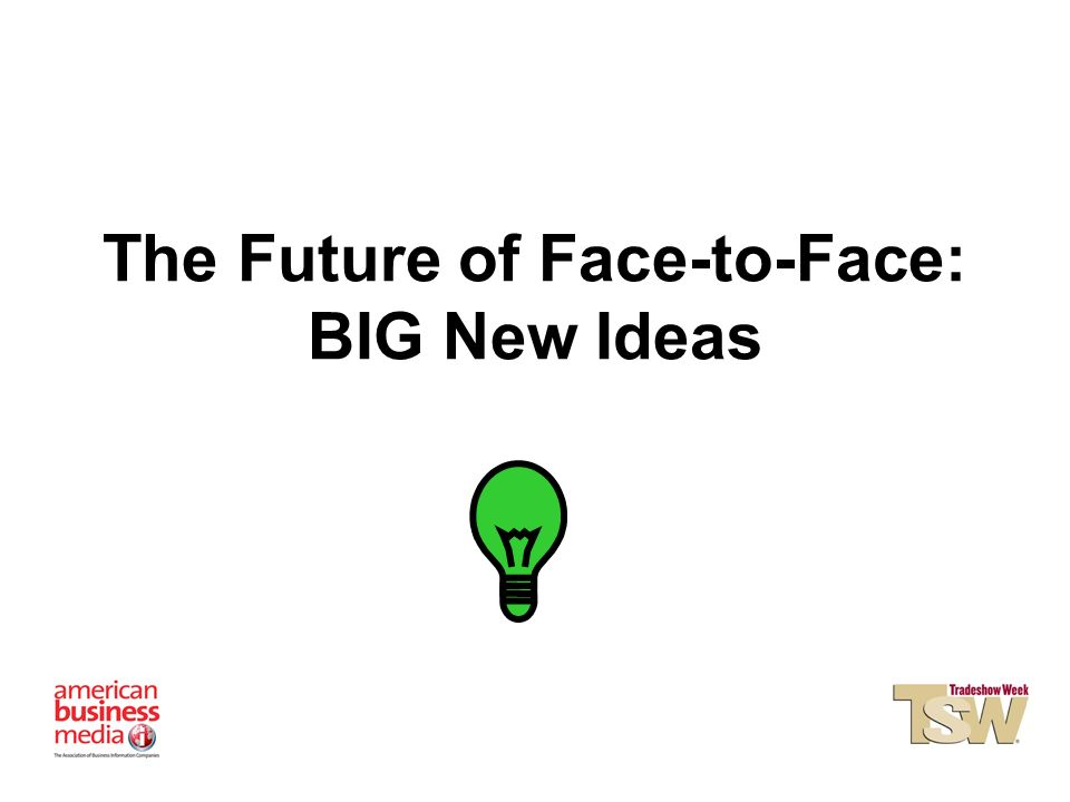 The Future of Face-to-Face: BIG New Ideas