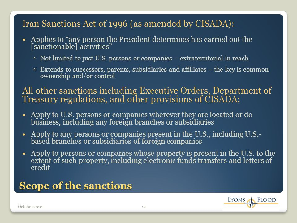 Scope of the sanctions Iran Sanctions Act of 1996 (as amended by CISADA): Applies to any person the President determines has carried out the [sanctionable] activities Not limited to just U.S.