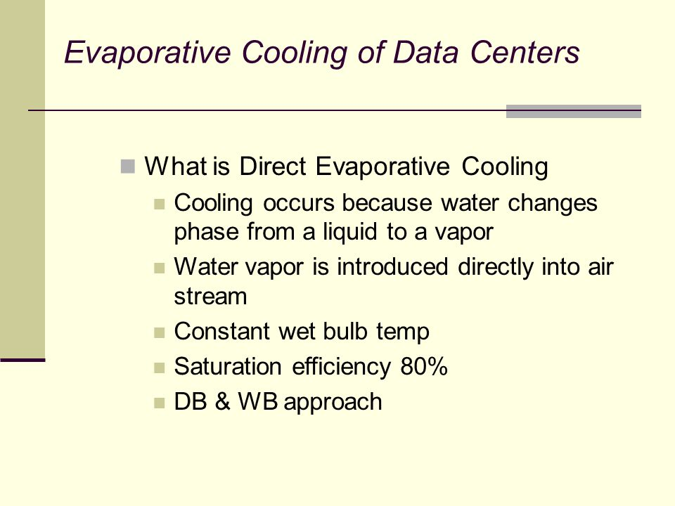What is Direct Evaporative Cooling Cooling occurs because water changes phase from a liquid to a vapor Water vapor is introduced directly into air stream Constant wet bulb temp Saturation efficiency 80% DB & WB approach