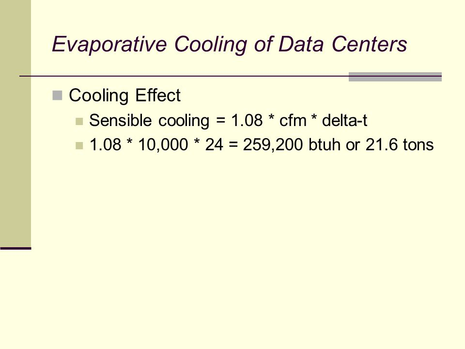 Evaporative Cooling of Data Centers Cooling Effect Sensible cooling = 1.08 * cfm * delta-t 1.08 * 10,000 * 24 = 259,200 btuh or 21.6 tons