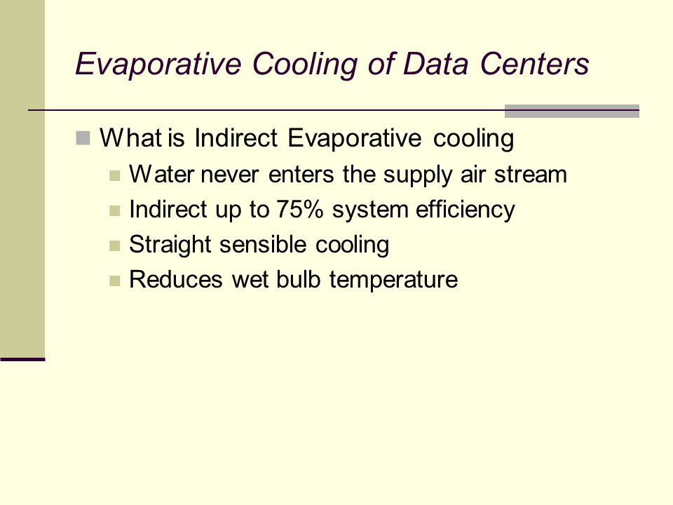 Evaporative Cooling of Data Centers What is Indirect Evaporative cooling Water never enters the supply air stream Indirect up to 75% system efficiency Straight sensible cooling Reduces wet bulb temperature