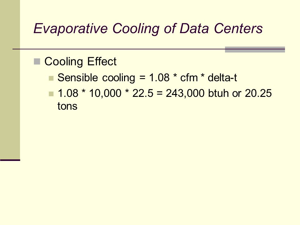 Evaporative Cooling of Data Centers Cooling Effect Sensible cooling = 1.08 * cfm * delta-t 1.08 * 10,000 * 22.5 = 243,000 btuh or 20.25 tons