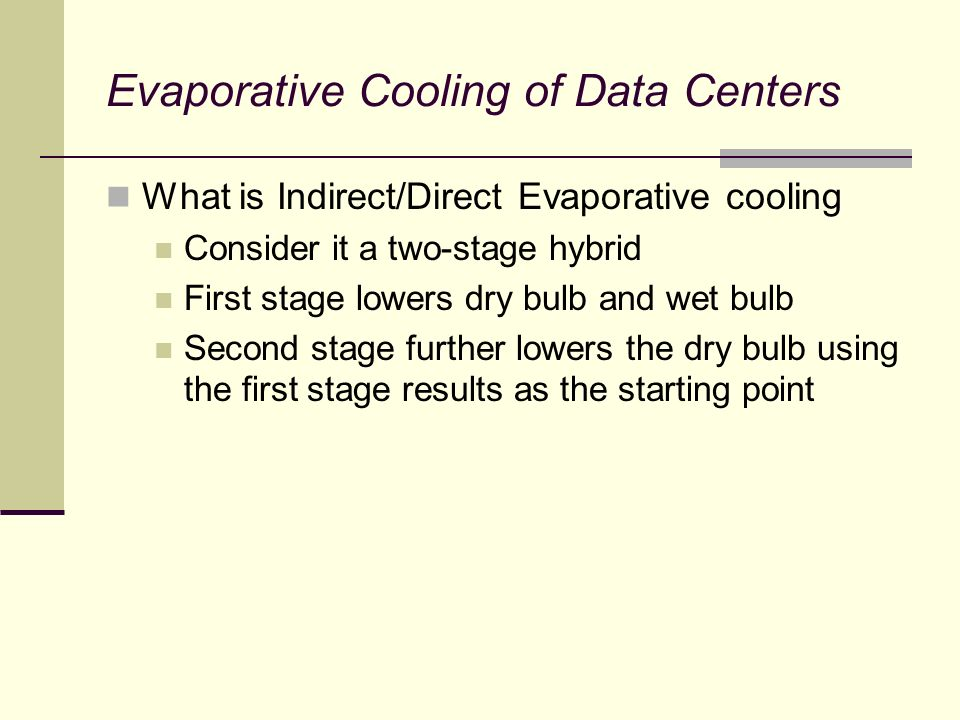 What is Indirect/Direct Evaporative cooling Consider it a two-stage hybrid First stage lowers dry bulb and wet bulb Second stage further lowers the dry bulb using the first stage results as the starting point
