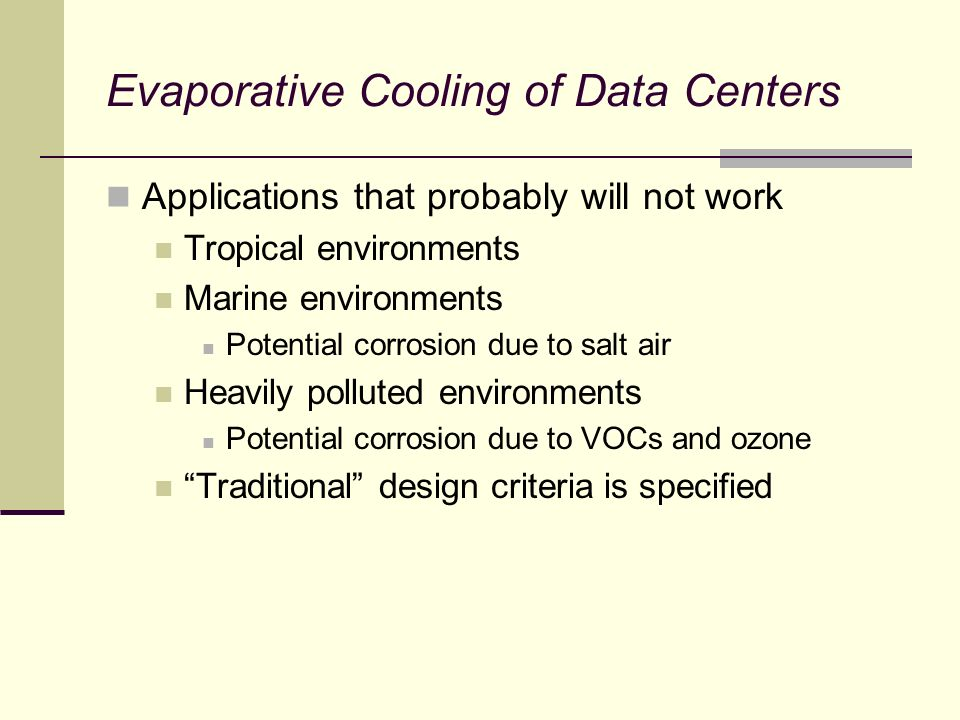 Evaporative Cooling of Data Centers Applications that probably will not work Tropical environments Marine environments Potential corrosion due to salt air Heavily polluted environments Potential corrosion due to VOCs and ozone Traditional design criteria is specified