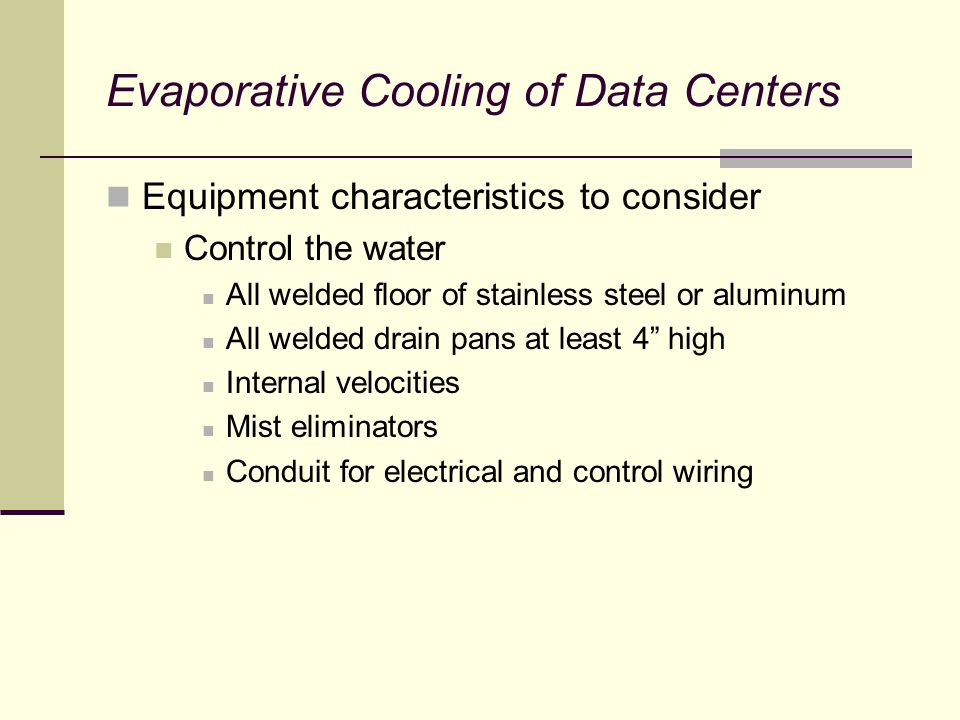 Evaporative Cooling of Data Centers Equipment characteristics to consider Control the water All welded floor of stainless steel or aluminum All welded drain pans at least 4 high Internal velocities Mist eliminators Conduit for electrical and control wiring