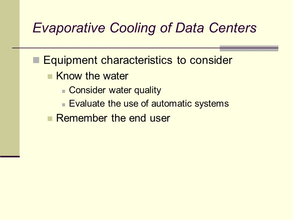 Evaporative Cooling of Data Centers Equipment characteristics to consider Know the water Consider water quality Evaluate the use of automatic systems Remember the end user