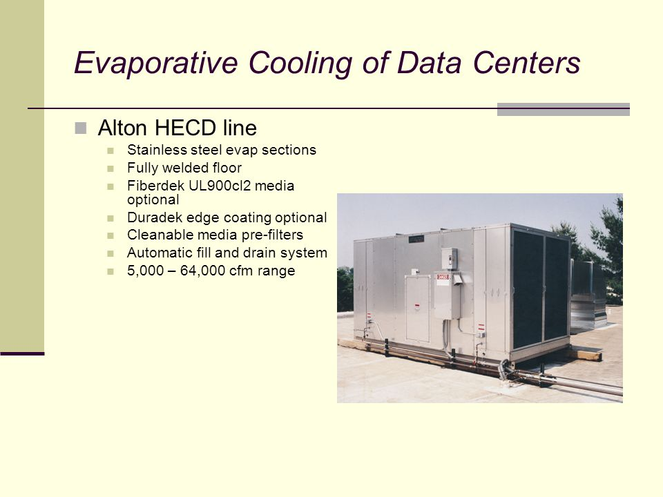 Evaporative Cooling of Data Centers Alton HECD line Stainless steel evap sections Fully welded floor Fiberdek UL900cl2 media optional Duradek edge coating optional Cleanable media pre-filters Automatic fill and drain system 5,000 – 64,000 cfm range