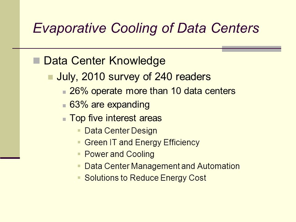 Data Center Knowledge July, 2010 survey of 240 readers 26% operate more than 10 data centers 63% are expanding Top five interest areas Data Center Design Green IT and Energy Efficiency Power and Cooling Data Center Management and Automation Solutions to Reduce Energy Cost