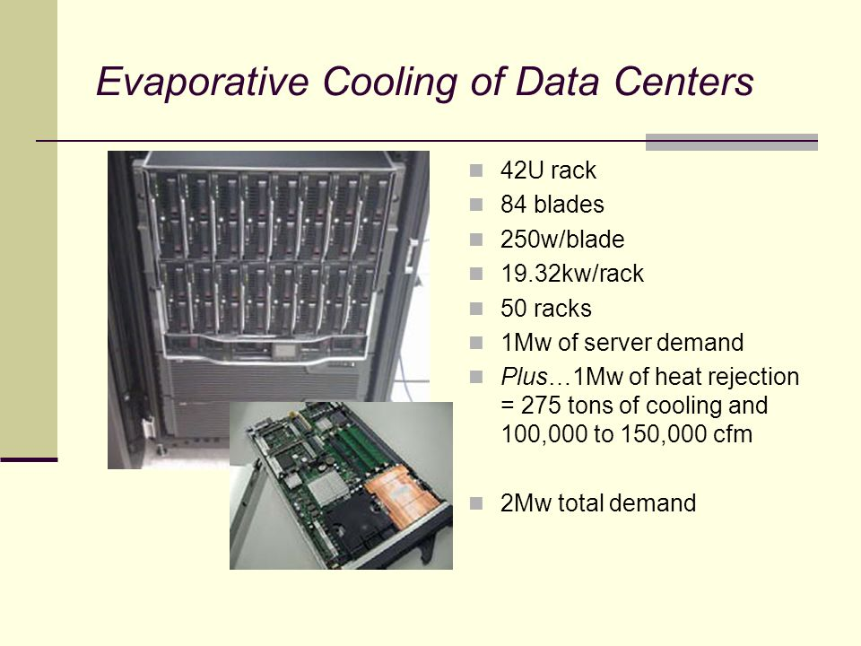 Evaporative Cooling of Data Centers 42U rack 84 blades 250w/blade 19.32kw/rack 50 racks 1Mw of server demand Plus…1Mw of heat rejection = 275 tons of cooling and 100,000 to 150,000 cfm 2Mw total demand
