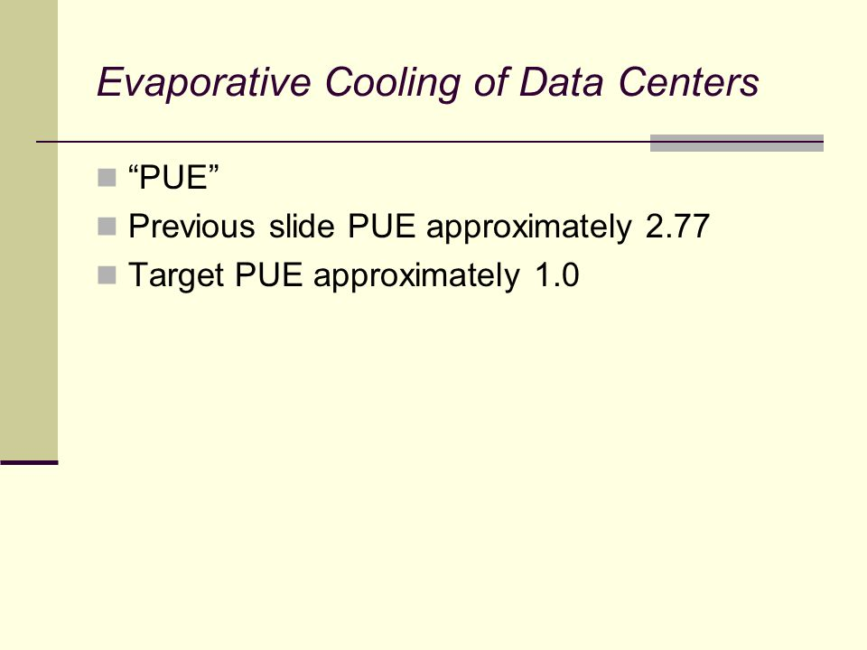 Evaporative Cooling of Data Centers PUE Previous slide PUE approximately 2.77 Target PUE approximately 1.0