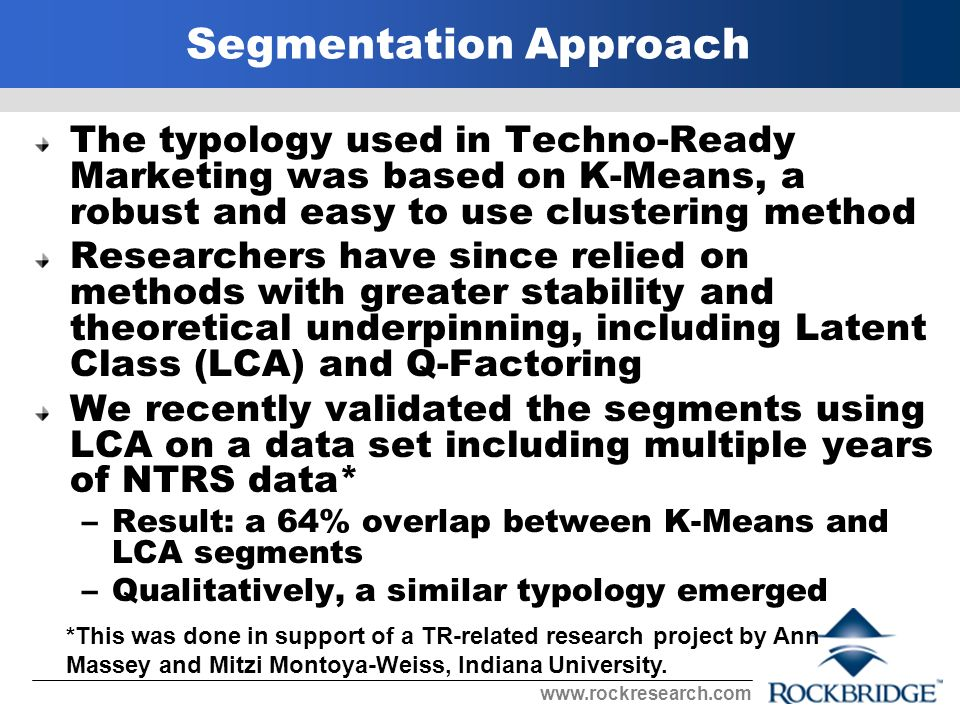 Segmentation Approach The typology used in Techno-Ready Marketing was based on K-Means, a robust and easy to use clustering method Researchers have since relied on methods with greater stability and theoretical underpinning, including Latent Class (LCA) and Q-Factoring We recently validated the segments using LCA on a data set including multiple years of NTRS data* –Result: a 64% overlap between K-Means and LCA segments –Qualitatively, a similar typology emerged *This was done in support of a TR-related research project by Ann Massey and Mitzi Montoya-Weiss, Indiana University.