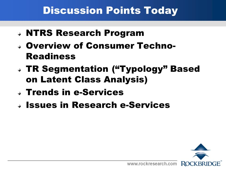 Discussion Points Today NTRS Research Program Overview of Consumer Techno- Readiness TR Segmentation (Typology Based on Latent Class Analysis) Trends in e-Services Issues in Research e-Services