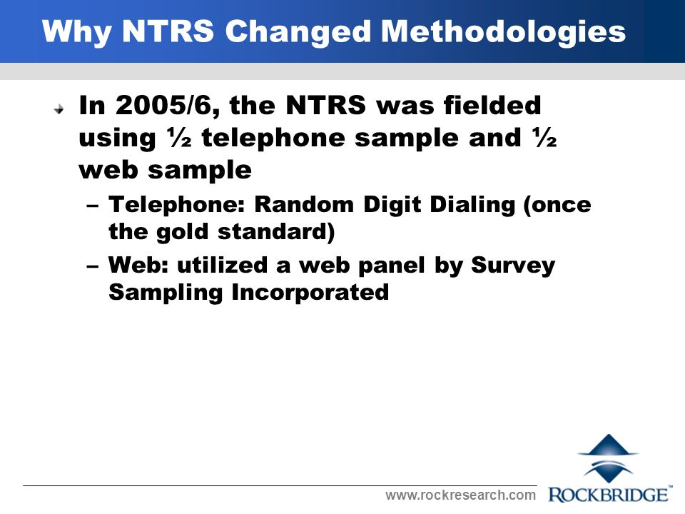 Why NTRS Changed Methodologies In 2005/6, the NTRS was fielded using ½ telephone sample and ½ web sample –Telephone: Random Digit Dialing (once the gold standard) –Web: utilized a web panel by Survey Sampling Incorporated