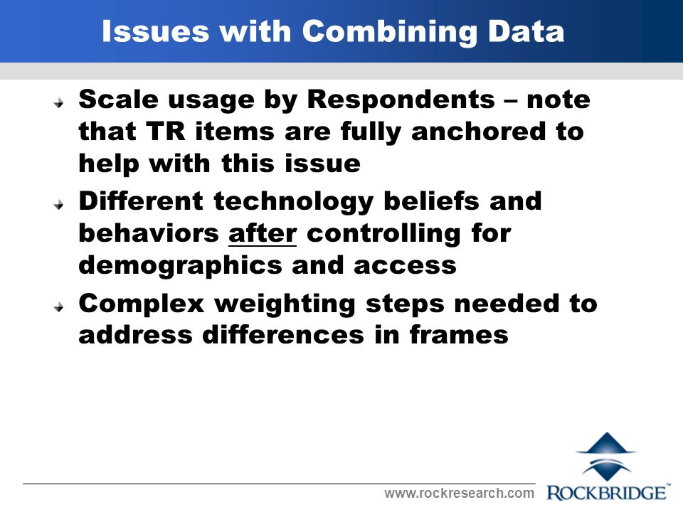 Issues with Combining Data Scale usage by Respondents – note that TR items are fully anchored to help with this issue Different technology beliefs and behaviors after controlling for demographics and access Complex weighting steps needed to address differences in frames