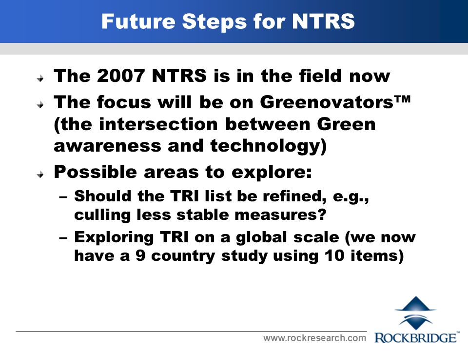 Future Steps for NTRS The 2007 NTRS is in the field now The focus will be on Greenovators (the intersection between Green awareness and technology) Possible areas to explore: –Should the TRI list be refined, e.g., culling less stable measures.