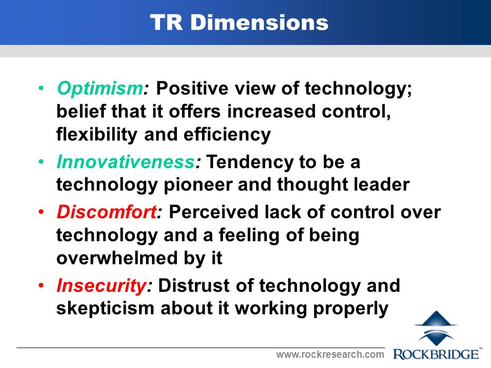 Optimism: Positive view of technology; belief that it offers increased control, flexibility and efficiency Innovativeness: Tendency to be a technology pioneer and thought leader Discomfort: Perceived lack of control over technology and a feeling of being overwhelmed by it Insecurity: Distrust of technology and skepticism about it working properly TR Dimensions