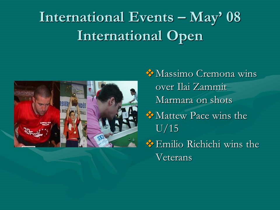 International Events – May 08 International Open Massimo Cremona wins over Ilai Zammit Marmara on shots Mattew Pace wins the U/15 Emilio Richichi wins the Veterans