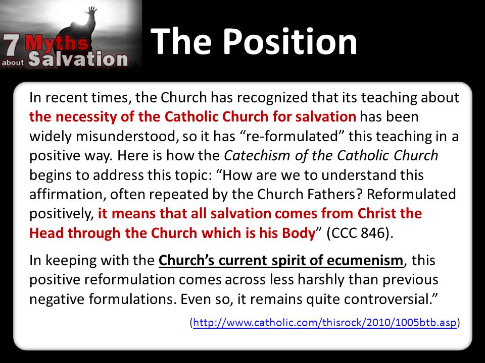 The Position In recent times, the Church has recognized that its teaching about the necessity of the Catholic Church for salvation has been widely misunderstood, so it has re-formulated this teaching in a positive way.