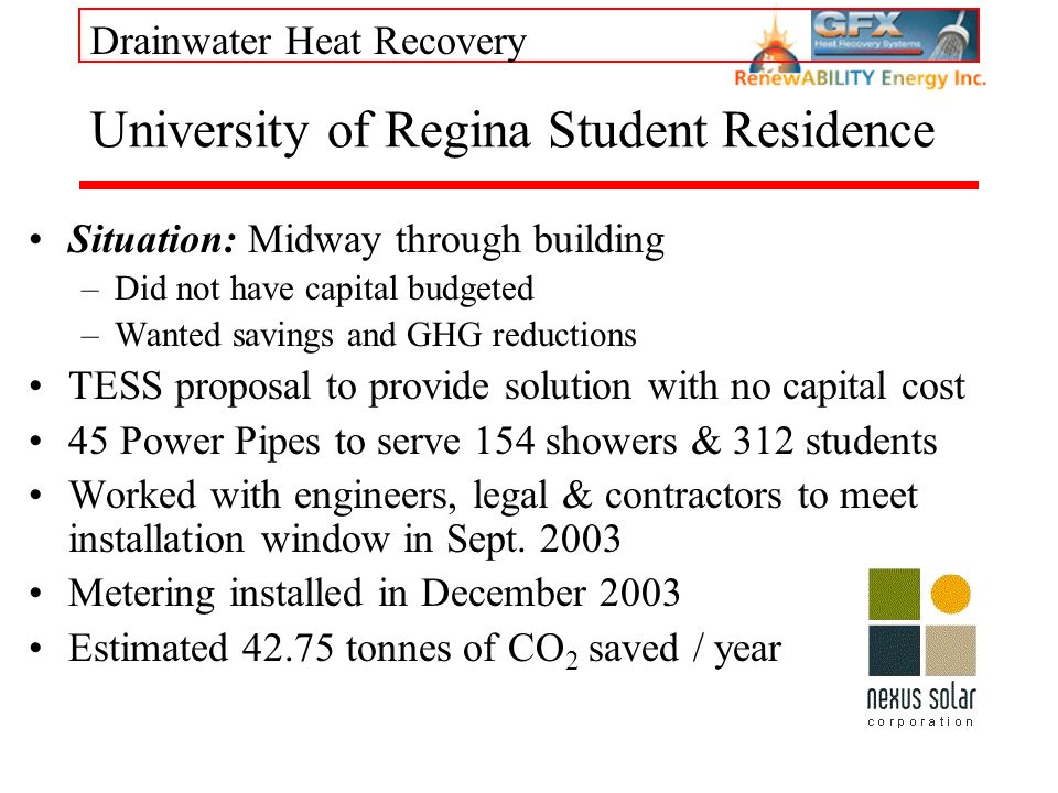 Drainwater Heat Recovery University of Regina Student Residence Situation: Midway through building –Did not have capital budgeted –Wanted savings and GHG reductions TESS proposal to provide solution with no capital cost 45 Power Pipes to serve 154 showers & 312 students Worked with engineers, legal & contractors to meet installation window in Sept.