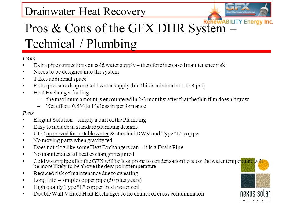 Drainwater Heat Recovery Cons Extra pipe connections on cold water supply – therefore increased maintenance risk Needs to be designed into the system Takes additional space Extra pressure drop on Cold water supply (but this is minimal at 1 to 3 psi) Heat Exchanger fouling –the maximum amount is encountered in 2-3 months; after that the thin film doesnt grow –Net effect: 0.5% to 1% loss in performance Pros Elegant Solution – simply a part of the Plumbing Easy to include in standard plumbing designs ULC approved for potable water & standard DWV and Type L copper No moving parts when gravity fed Does not clog like some Heat Exchangers can – it is a Drain Pipe No maintenance of heat exchanger required Cold water pipe after the GFX will be less prone to condensation because the water temperature will be more likely to be above the dew point temperature Reduced risk of maintenance due to sweating Long Life – simple copper pipe (50 plus years) High quality Type L copper fresh water coil Double Wall Vented Heat Exchanger so no chance of cross contamination Pros & Cons of the GFX DHR System – Technical / Plumbing