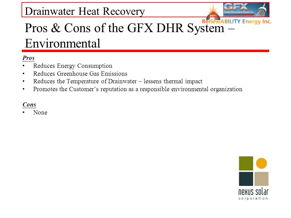 Drainwater Heat Recovery Pros Reduces Energy Consumption Reduces Greenhouse Gas Emissions Reduces the Temperature of Drainwater – lessens thermal impact Promotes the Customers reputation as a responsible environmental organization Cons None Pros & Cons of the GFX DHR System – Environmental