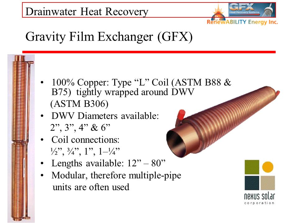 Drainwater Heat Recovery Gravity Film Exchanger (GFX) 100% Copper: Type L Coil (ASTM B88 & B75) tightly wrapped around DWV (ASTM B306) DWV Diameters available: 2, 3, 4 & 6 Coil connections: ½, ¾, 1, 1–¼ Lengths available: 12 – 80 Modular, therefore multiple-pipe units are often used
