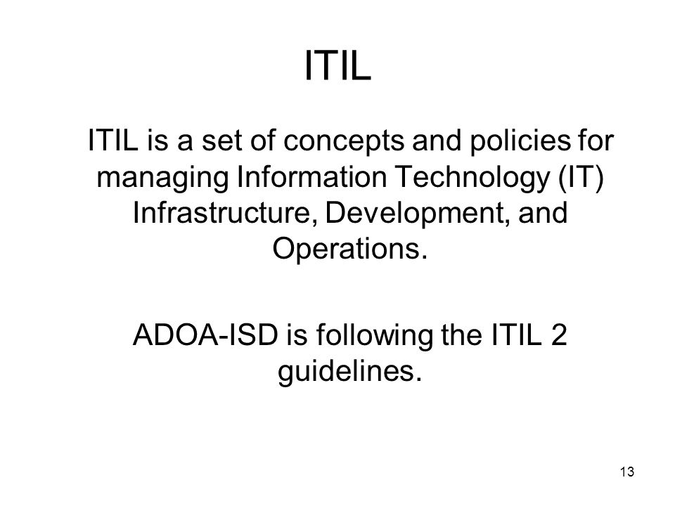 12 ITIL To further support the SCIFI initiative, ADOA-ISD is implementing the Information Technology Infrastructure Library (ITIL) Best Practices.