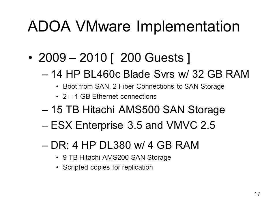 16 ADOA VMware Implementation 2007 – 2009 [ 135 Guests ] –9 HP DL385 Svrs w/ 16 GB RAM (PRD) Boot from SAN.