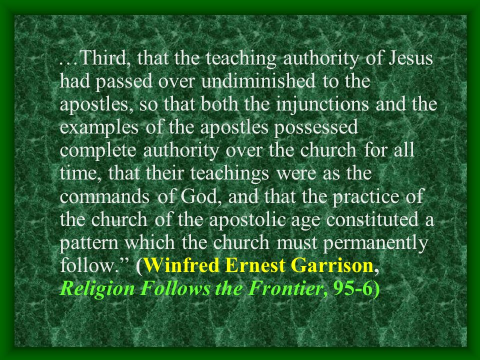 …Third, that the teaching authority of Jesus had passed over undiminished to the apostles, so that both the injunctions and the examples of the apostles possessed complete authority over the church for all time, that their teachings were as the commands of God, and that the practice of the church of the apostolic age constituted a pattern which the church must permanently follow.
