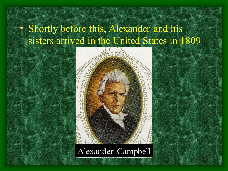 Shortly before this, Alexander and his sisters arrived in the United States in 1809 Alexander Campbell