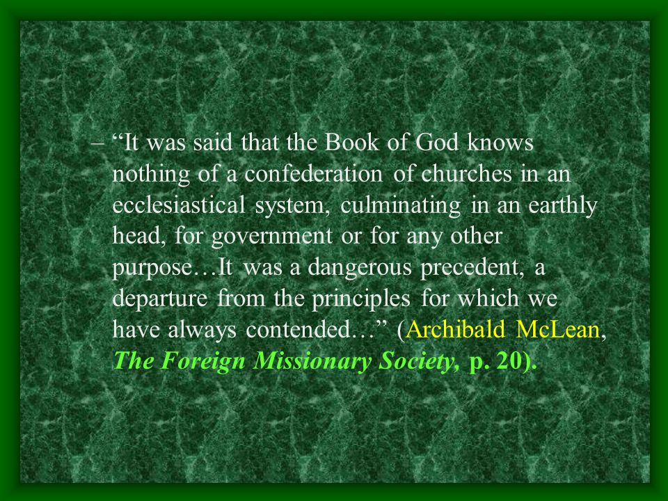 –It was said that the Book of God knows nothing of a confederation of churches in an ecclesiastical system, culminating in an earthly head, for government or for any other purpose…It was a dangerous precedent, a departure from the principles for which we have always contended… (Archibald McLean, The Foreign Missionary Society, p.