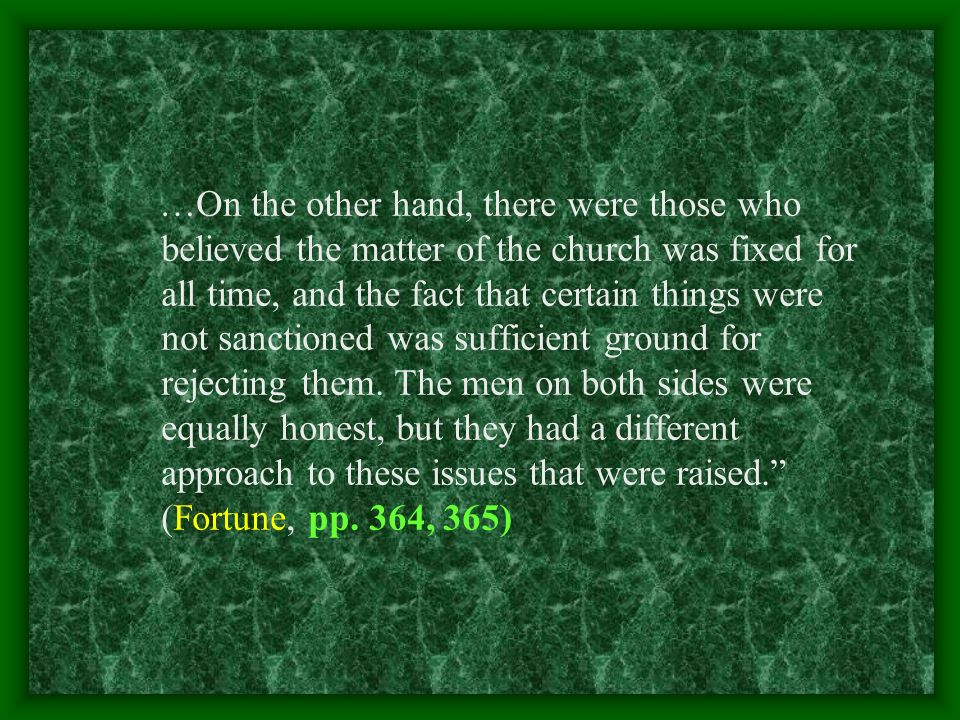 …On the other hand, there were those who believed the matter of the church was fixed for all time, and the fact that certain things were not sanctioned was sufficient ground for rejecting them.