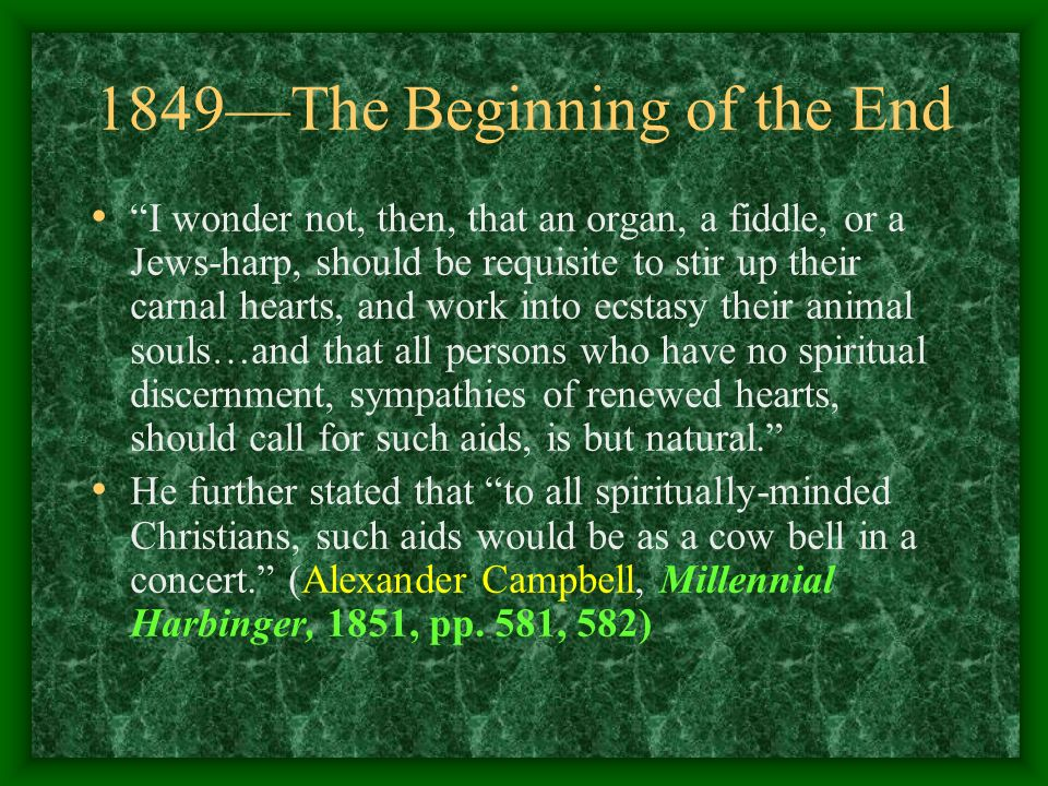 1849The Beginning of the End I wonder not, then, that an organ, a fiddle, or a Jews-harp, should be requisite to stir up their carnal hearts, and work into ecstasy their animal souls…and that all persons who have no spiritual discernment, sympathies of renewed hearts, should call for such aids, is but natural.