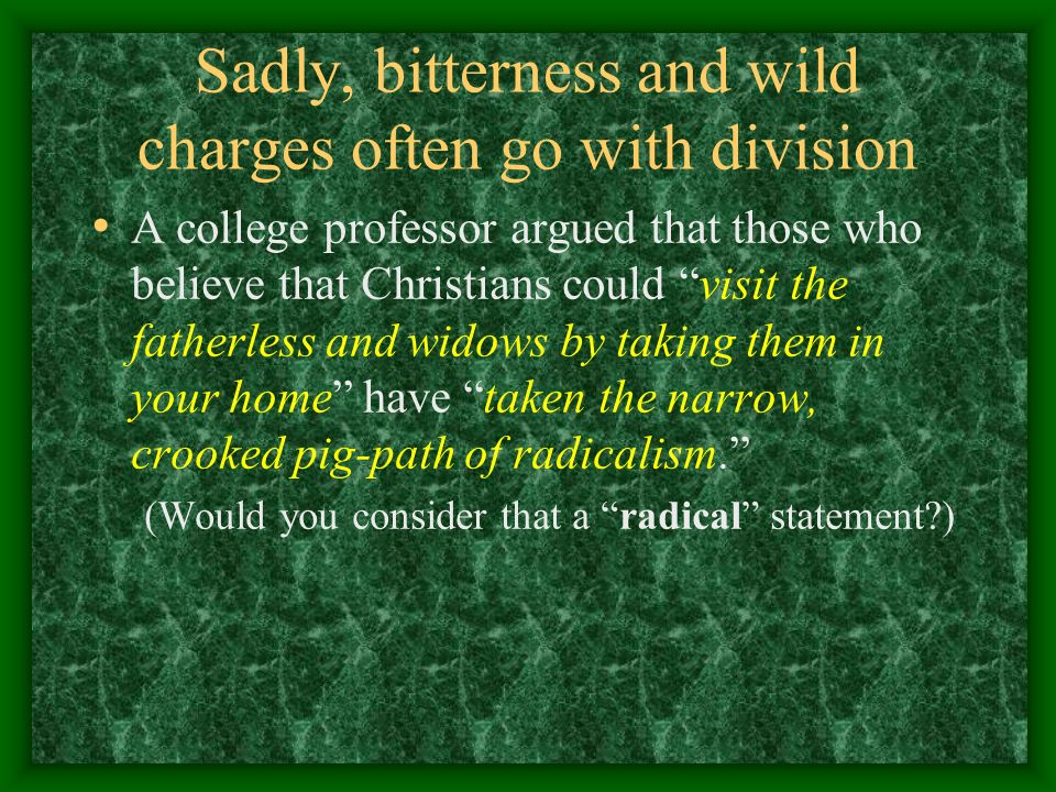Sadly, bitterness and wild charges often go with division A college professor argued that those who believe that Christians could visit the fatherless and widows by taking them in your home have taken the narrow, crooked pig-path of radicalism.