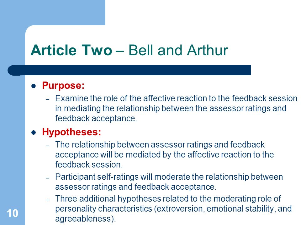 10 Article Two – Bell and Arthur Purpose: – Examine the role of the affective reaction to the feedback session in mediating the relationship between the assessor ratings and feedback acceptance.