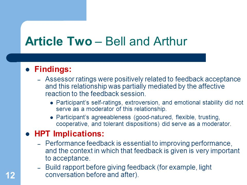 12 Article Two – Bell and Arthur Findings: – Assessor ratings were positively related to feedback acceptance and this relationship was partially mediated by the affective reaction to the feedback session.