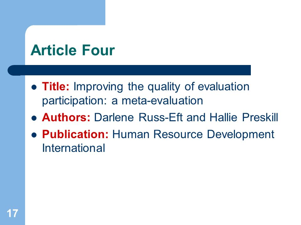 17 Article Four Title: Improving the quality of evaluation participation: a meta-evaluation Authors: Darlene Russ-Eft and Hallie Preskill Publication: Human Resource Development International