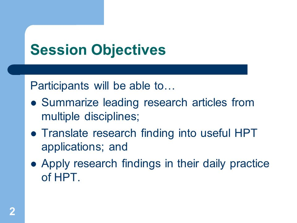 2 Session Objectives Participants will be able to… Summarize leading research articles from multiple disciplines; Translate research finding into useful HPT applications; and Apply research findings in their daily practice of HPT.