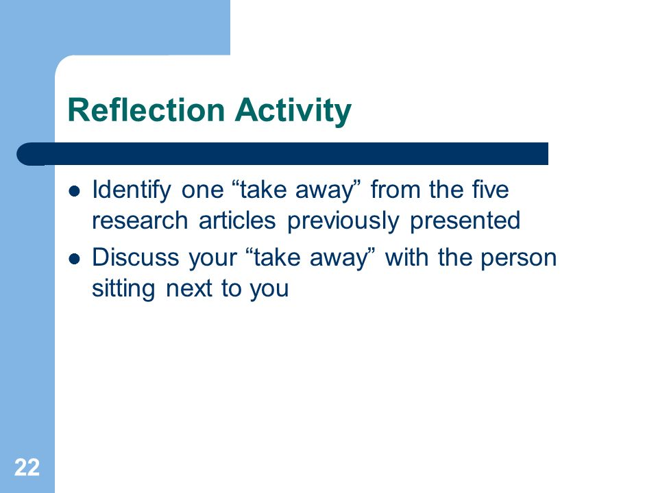 22 Reflection Activity Identify one take away from the five research articles previously presented Discuss your take away with the person sitting next to you